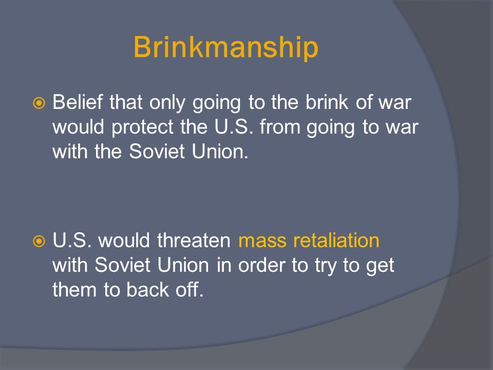 Brinkmanship Belief that only going to the brink of war would protect the U.S. from going to war with the Soviet Union.