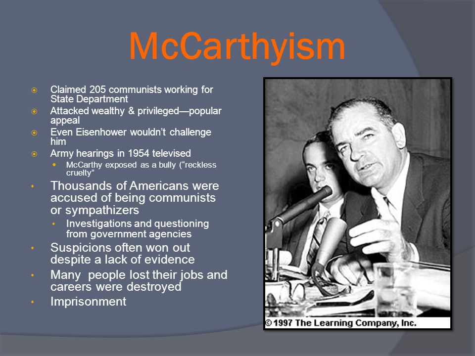 McCarthyism Claimed 205 communists working for State Department. Attacked wealthy & privileged—popular appeal.