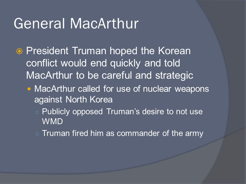 General MacArthur President Truman hoped the Korean conflict would end quickly and told MacArthur to be careful and strategic.