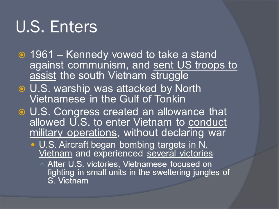 U.S. Enters 1961 – Kennedy vowed to take a stand against communism, and sent US troops to assist the south Vietnam struggle.