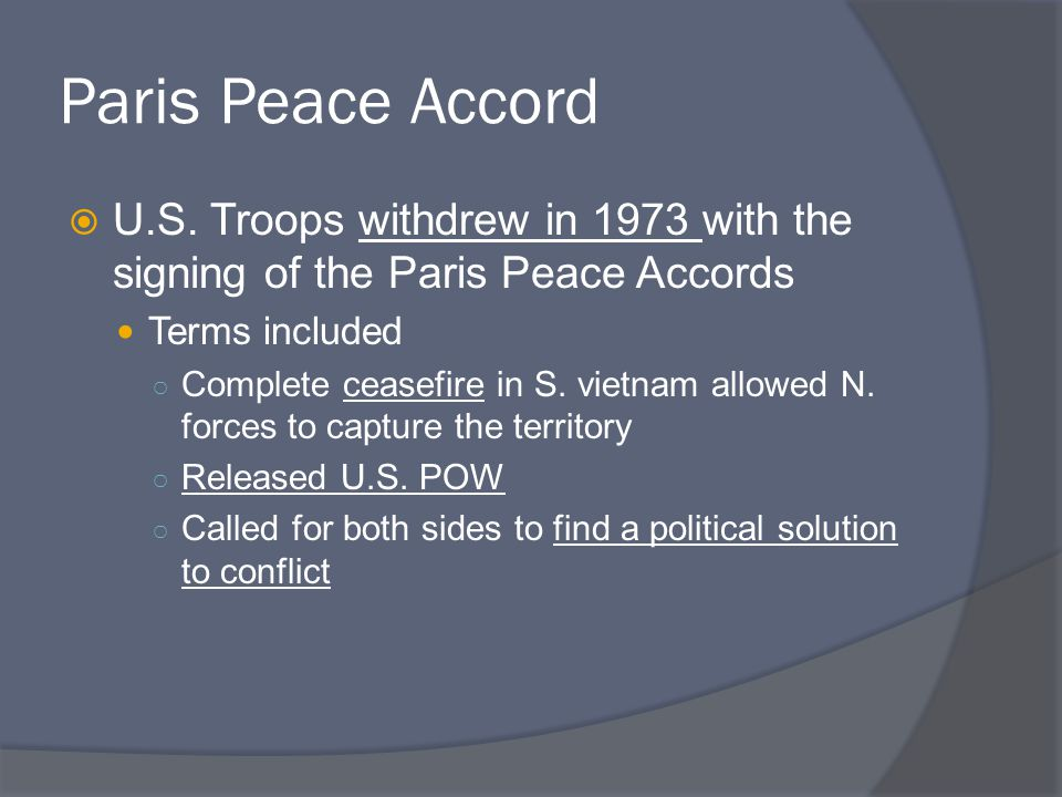 Paris Peace Accord U.S. Troops withdrew in 1973 with the signing of the Paris Peace Accords. Terms included.