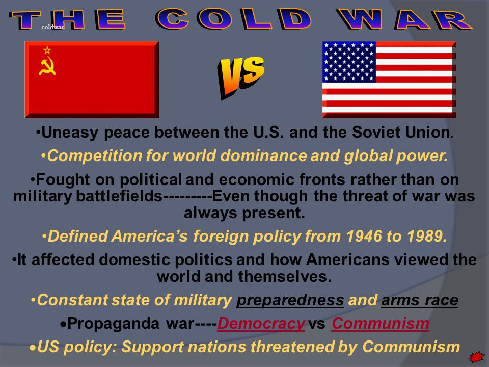 THE COLD WAR vs Uneasy peace between the U.S. and the Soviet Union.