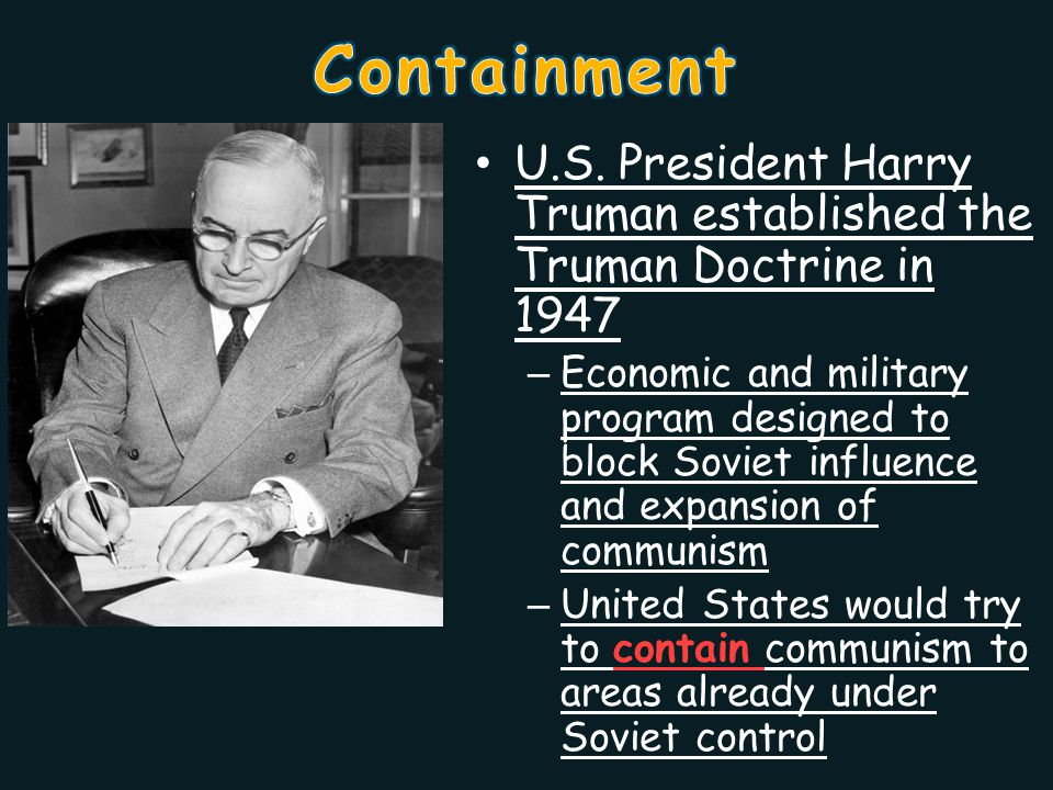 Containment U.S. President Harry Truman established the Truman Doctrine in 1947.
