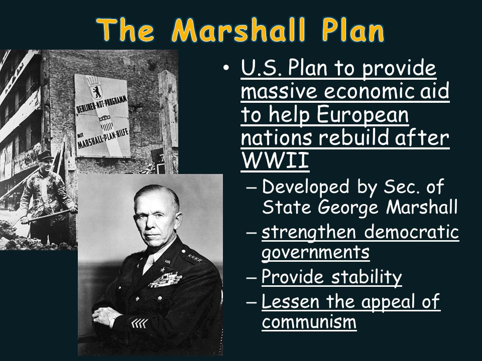 The Marshall Plan U.S. Plan to provide massive economic aid to help European nations rebuild after WWII.