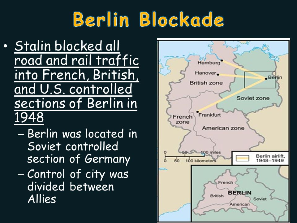 Berlin Blockade Stalin blocked all road and rail traffic into French, British, and U.S. controlled sections of Berlin in 1948.