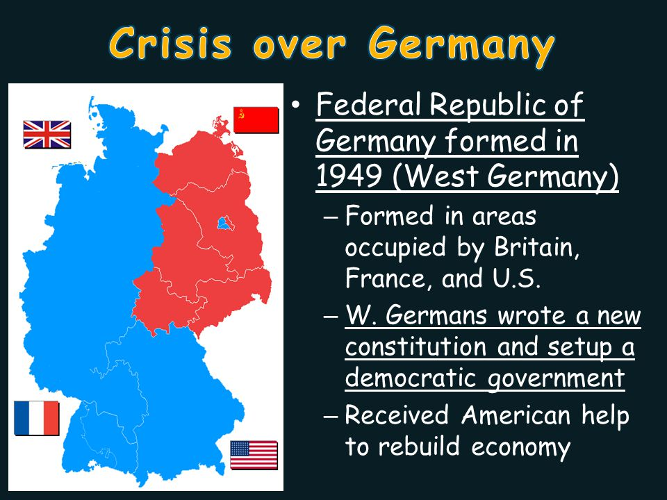 Crisis over Germany Federal Republic of Germany formed in 1949 (West Germany) Formed in areas occupied by Britain, France, and U.S.
