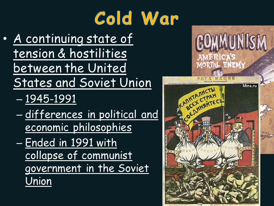 Cold War A continuing state of tension & hostilities between the United States and Soviet Union. 1945-1991.