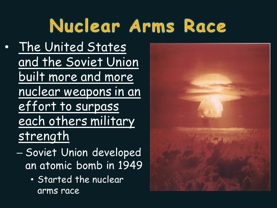 Nuclear Arms Race The United States and the Soviet Union built more and more nuclear weapons in an effort to surpass each others military strength.