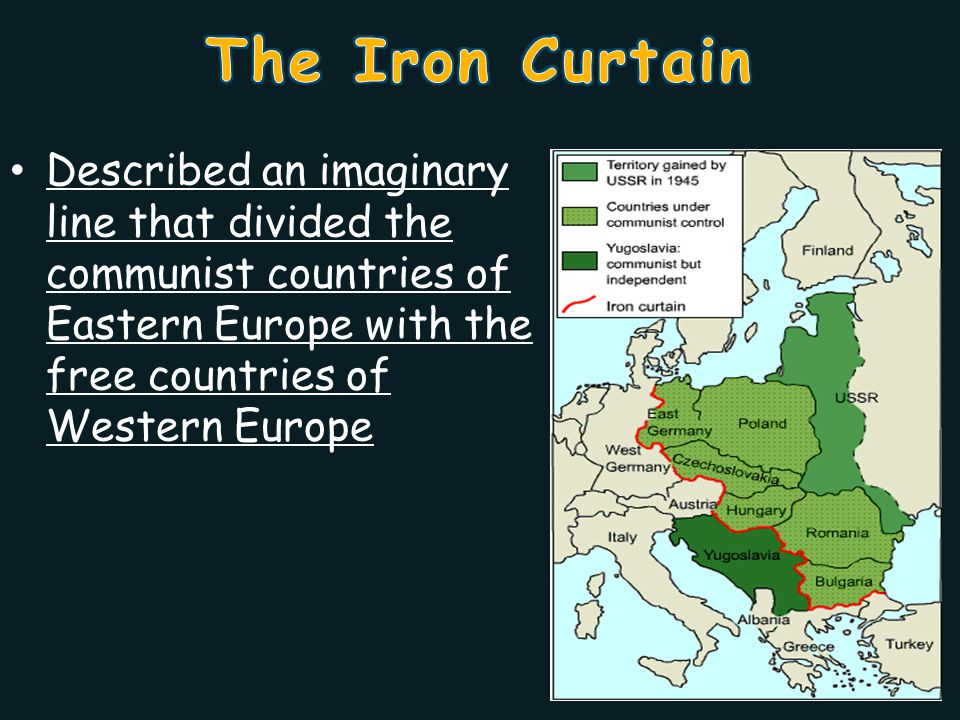 The Iron Curtain Described an imaginary line that divided the communist countries of Eastern Europe with the free countries of Western Europe.
