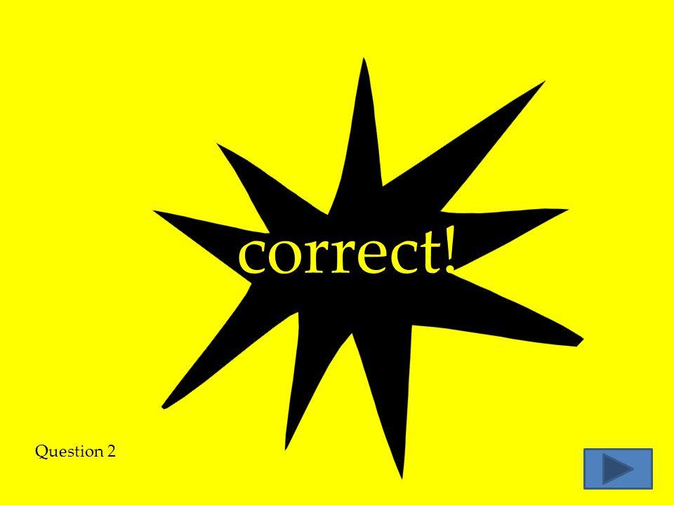 correct! Question 2