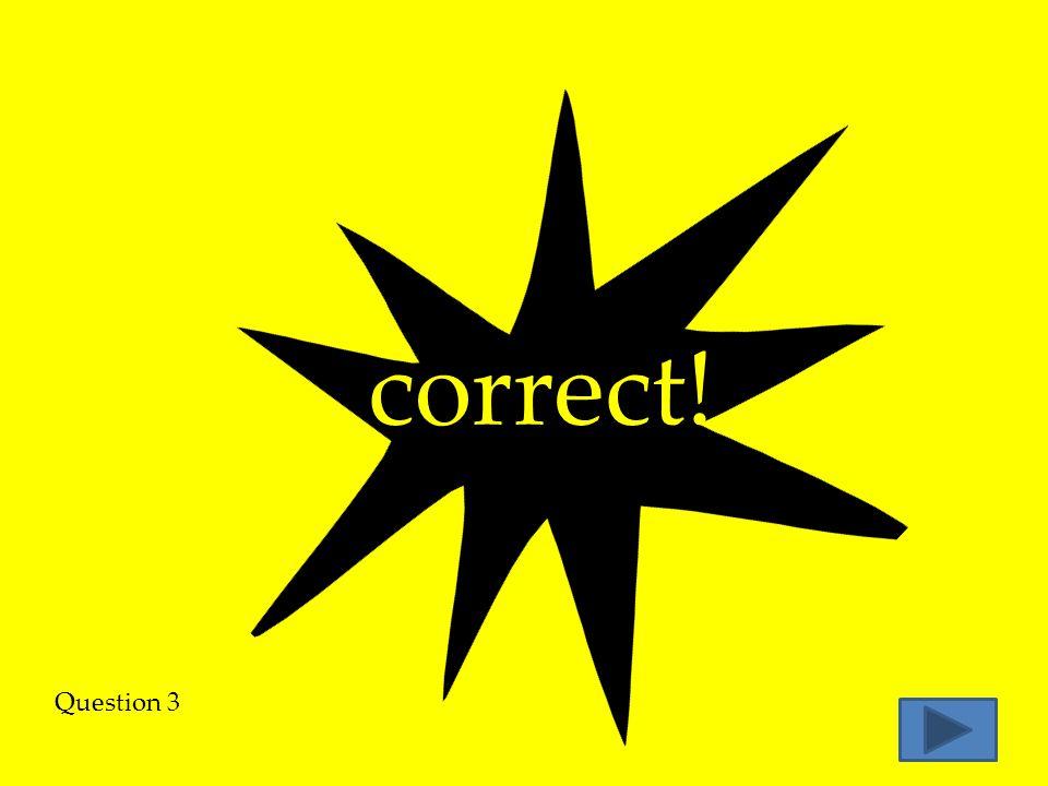 correct! Question 3