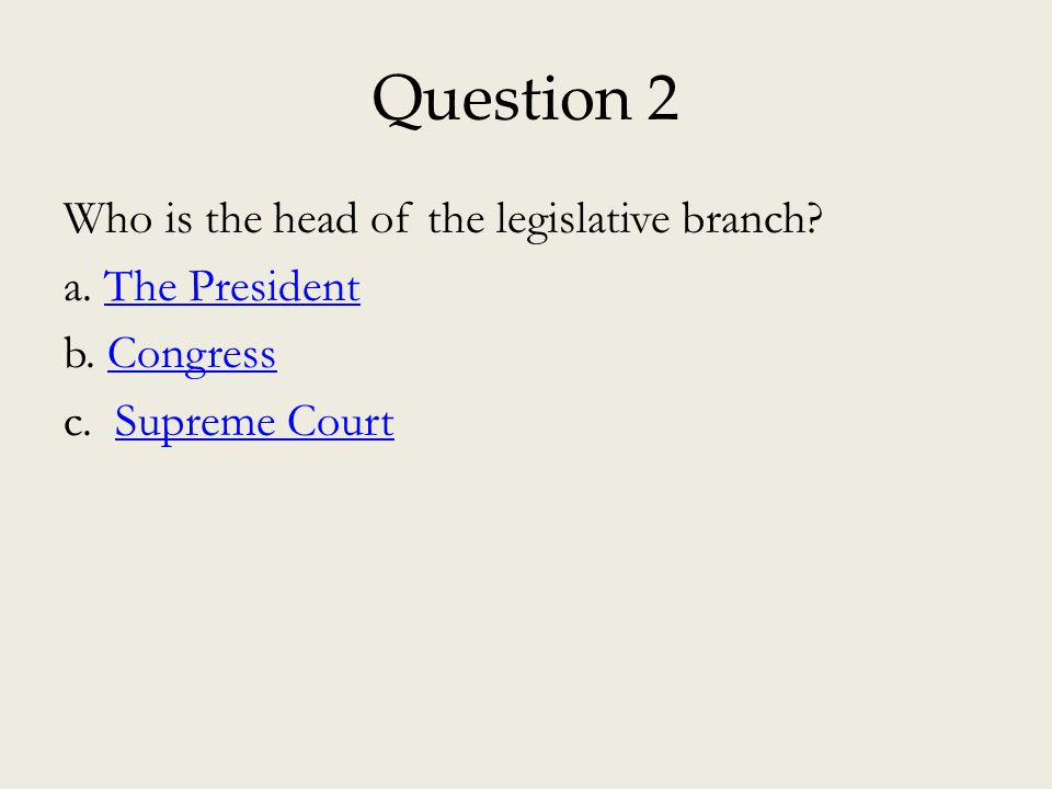Question 2 Who is the head of the legislative branch a. The President b. Congress c. Supreme Court