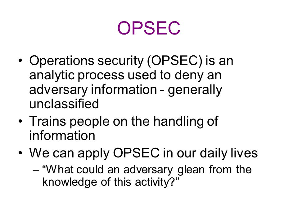OPSEC Operations security (OPSEC) is an analytic process used to deny an adversary information - generally unclassified.