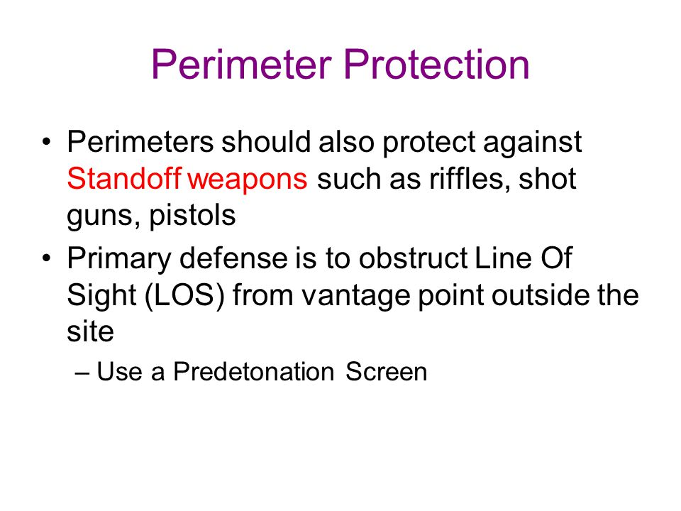 Perimeter Protection Perimeters should also protect against Standoff weapons such as riffles, shot guns, pistols.
