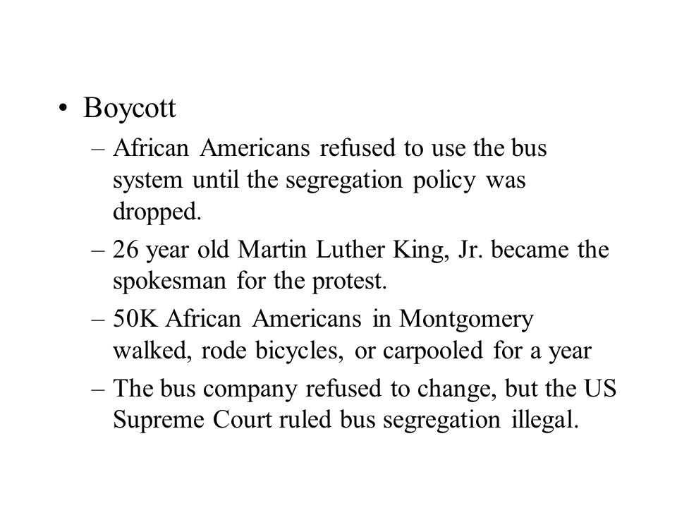 Boycott African Americans refused to use the bus system until the segregation policy was dropped.