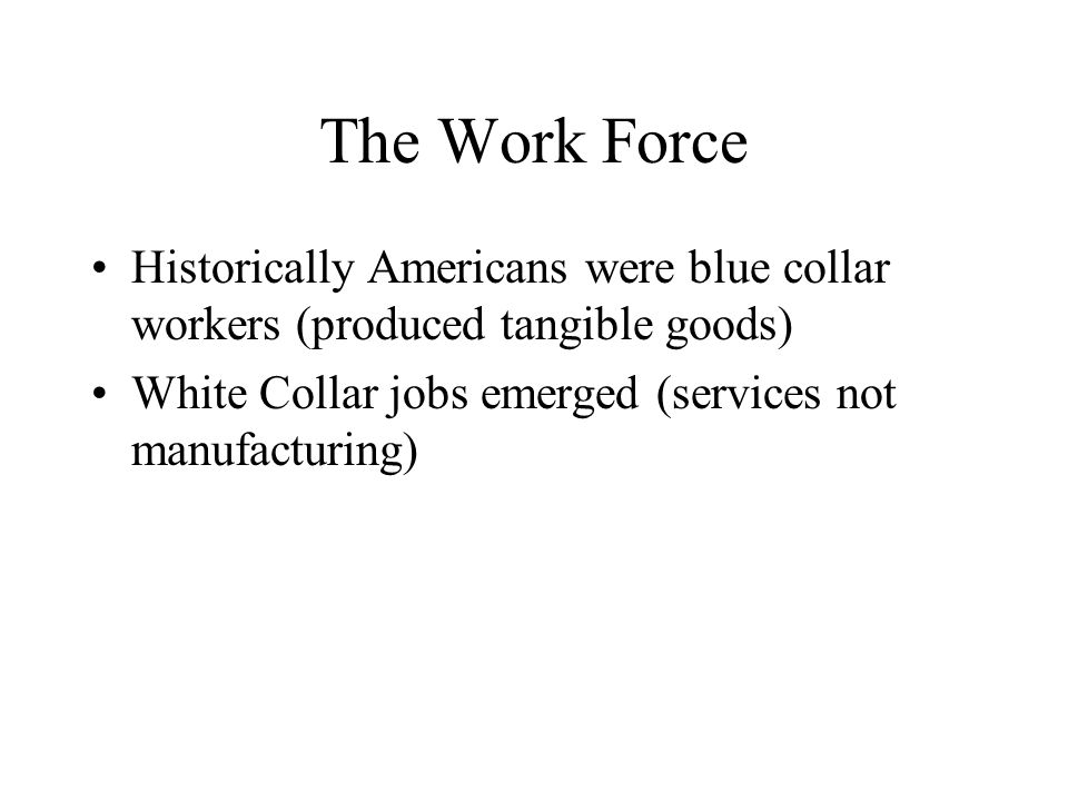 The Work Force Historically Americans were blue collar workers (produced tangible goods) White Collar jobs emerged (services not manufacturing)