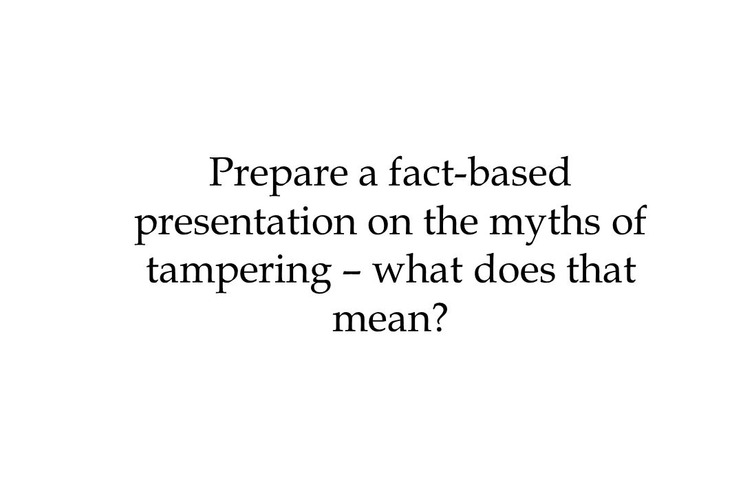 Prepare a fact-based presentation on the myths of tampering – what does that mean