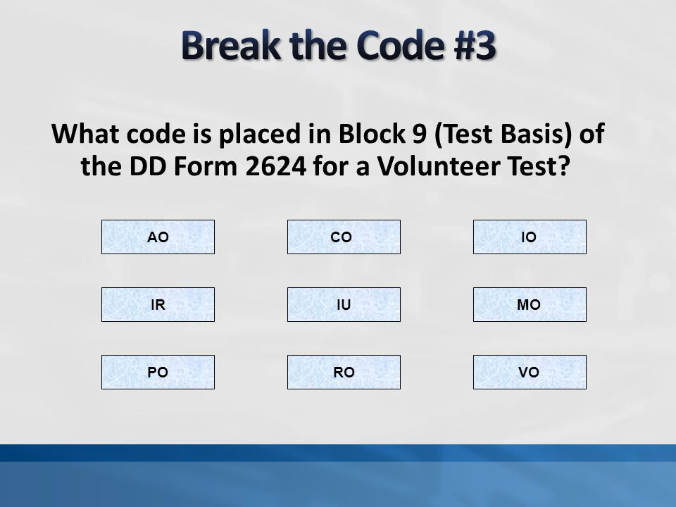 Break the Code #3 What code is placed in Block 9 (Test Basis) of the DD Form 2624 for a Volunteer Test