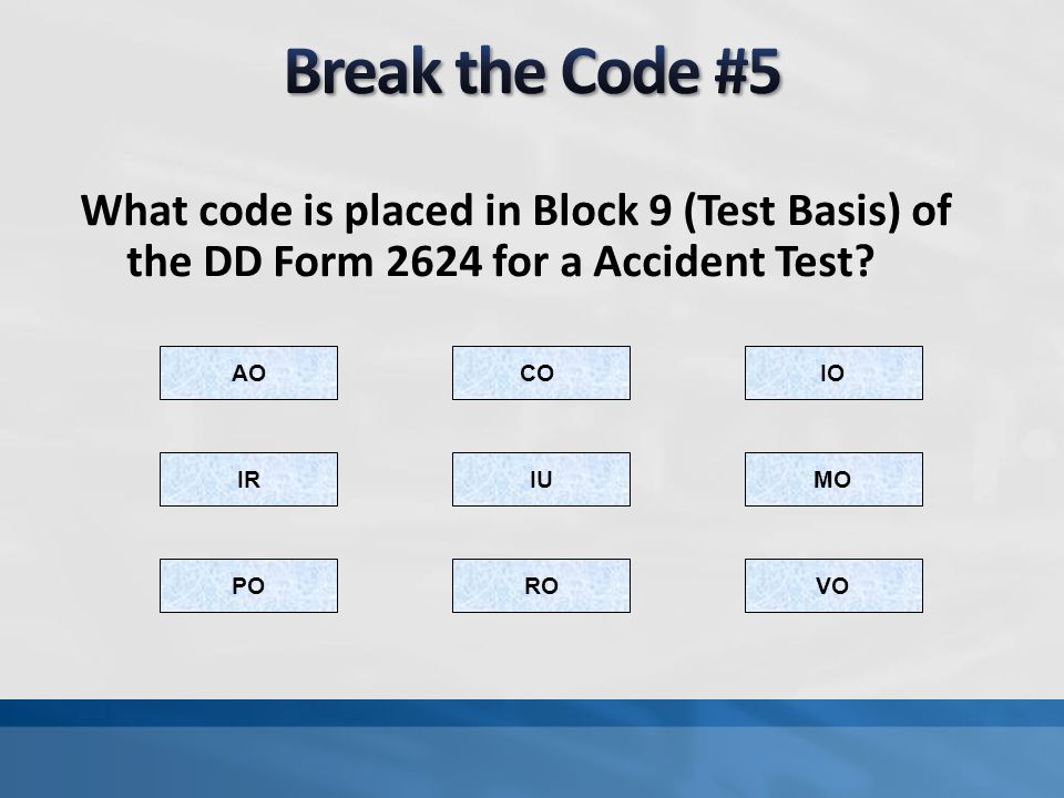 Break the Code #5 What code is placed in Block 9 (Test Basis) of the DD Form 2624 for a Accident Test