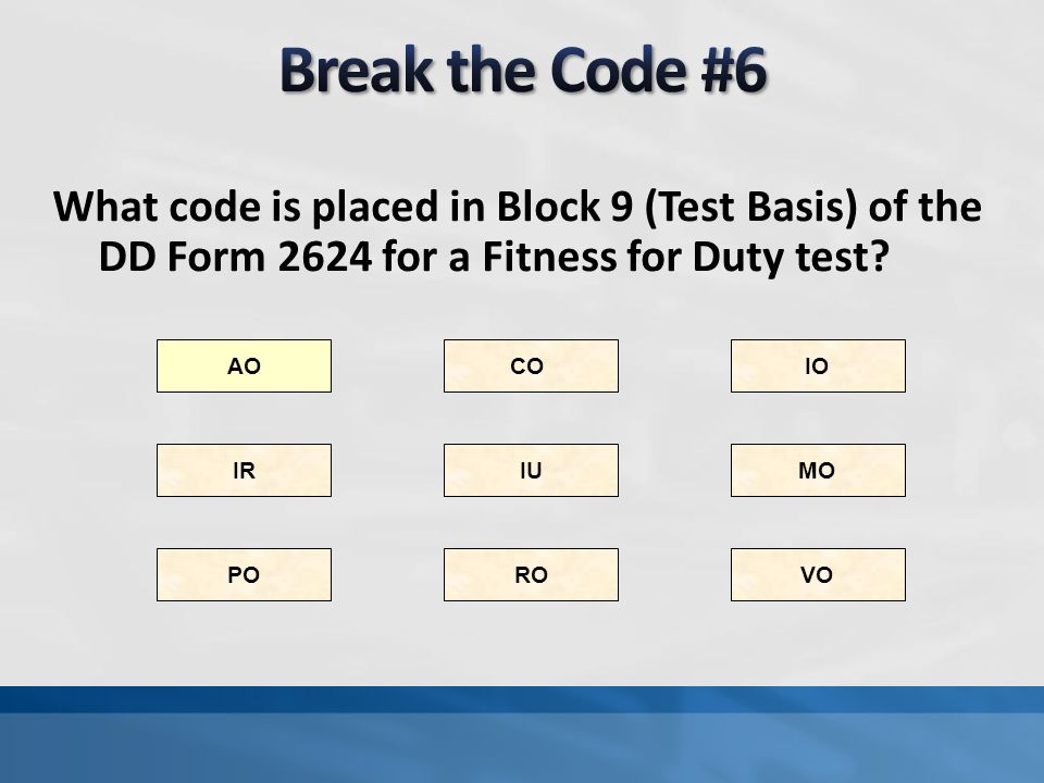 Break the Code #6 What code is placed in Block 9 (Test Basis) of the DD Form 2624 for a Fitness for Duty test