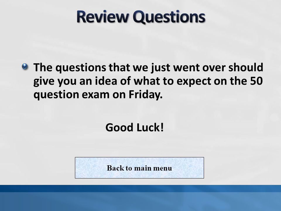 Review Questions The questions that we just went over should give you an idea of what to expect on the 50 question exam on Friday.