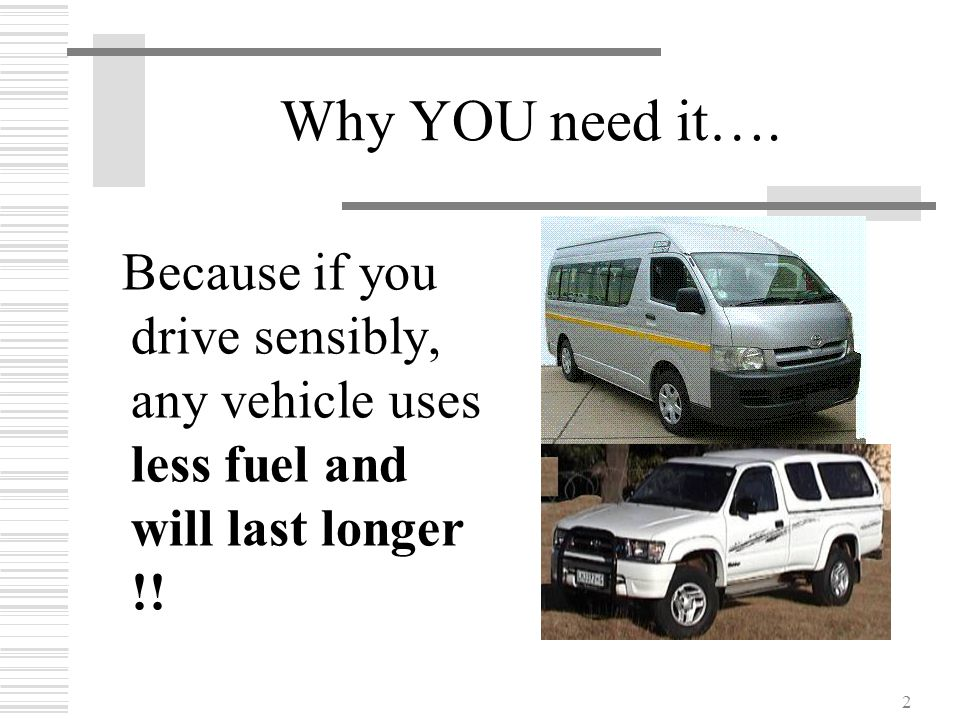 Why YOU need it…. Because if you drive sensibly, any vehicle uses less fuel and will last longer !!