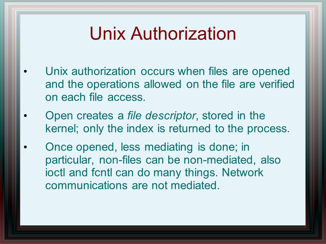 Unix Authorization Unix authorization occurs when files are opened and the operations allowed on the file are verified on each file access.