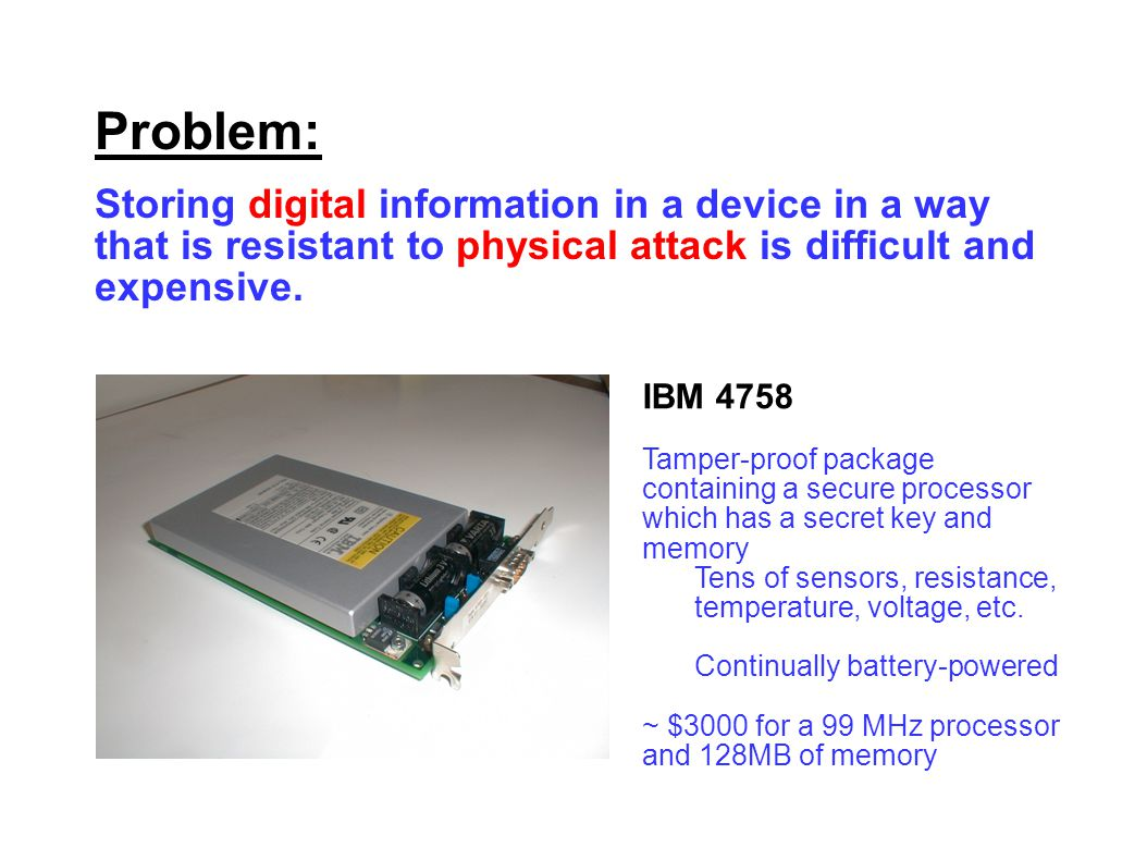 Problem: Storing digital information in a device in a way that is resistant to physical attack is difficult and expensive.