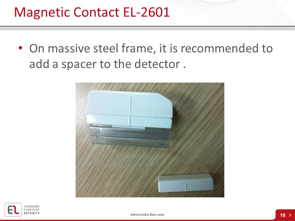 Magnetic Contact EL-2601 On massive steel frame, it is recommended to add a spacer to the detector .