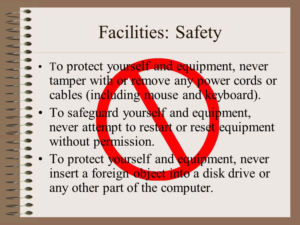 Facilities: Safety To protect yourself and equipment, never tamper with or remove any power cords or cables (including mouse and keyboard).
