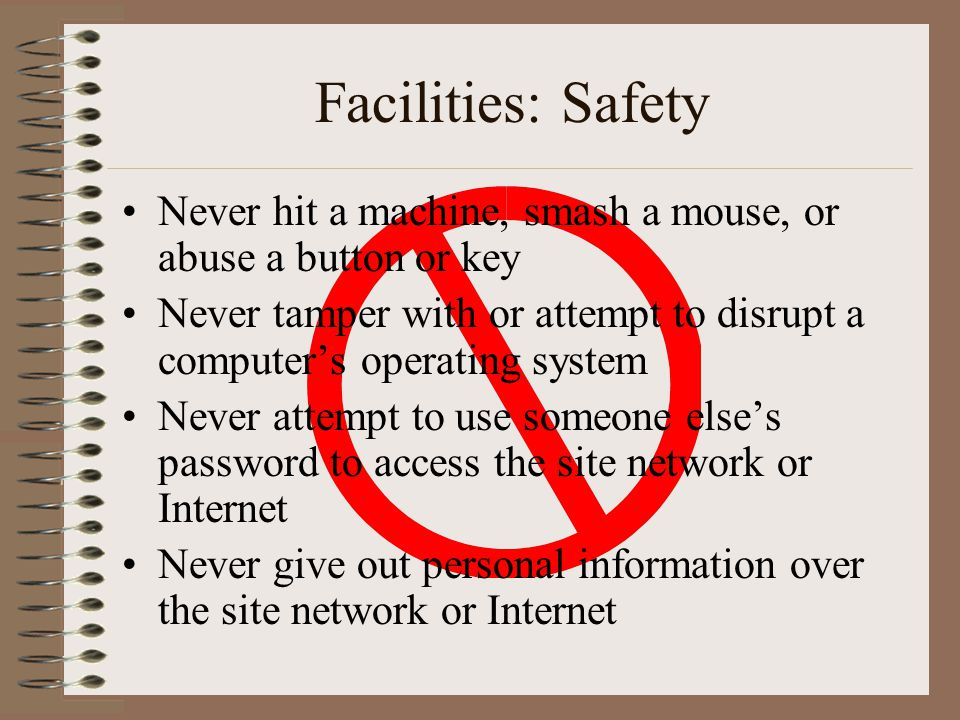 Facilities: Safety Never hit a machine, smash a mouse, or abuse a button or key.