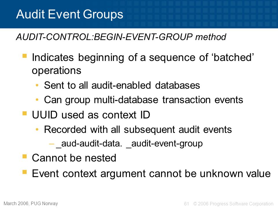 Audit Event Groups Auditing in OpenEdge® AUDIT-CONTROL:BEGIN-EVENT-GROUP method. Indicates beginning of a sequence of 'batched' operations.