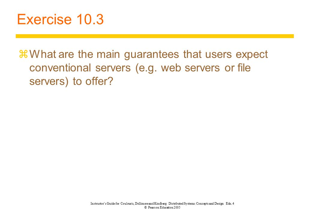 Exercise 10.3 What are the main guarantees that users expect conventional servers (e.g. web servers or file servers) to offer