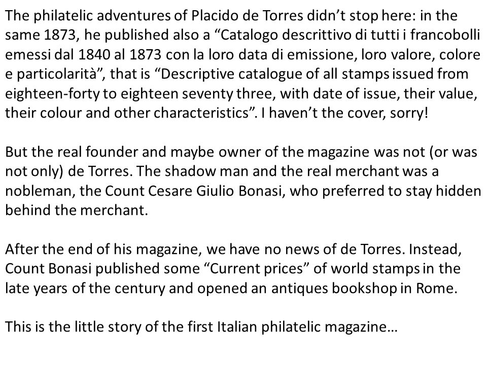 The philatelic adventures of Placido de Torres didn't stop here: in the same 1873, he published also a Catalogo descrittivo di tutti i francobolli emessi dal 1840 al 1873 con la loro data di emissione, loro valore, colore e particolarità , that is Descriptive catalogue of all stamps issued from eighteen-forty to eighteen seventy three, with date of issue, their value, their colour and other characteristics . I haven't the cover, sorry!