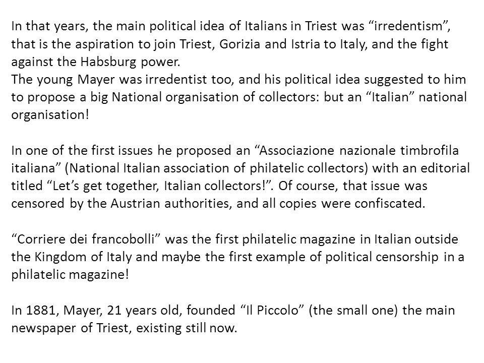 In that years, the main political idea of Italians in Triest was irredentism , that is the aspiration to join Triest, Gorizia and Istria to Italy, and the fight against the Habsburg power.