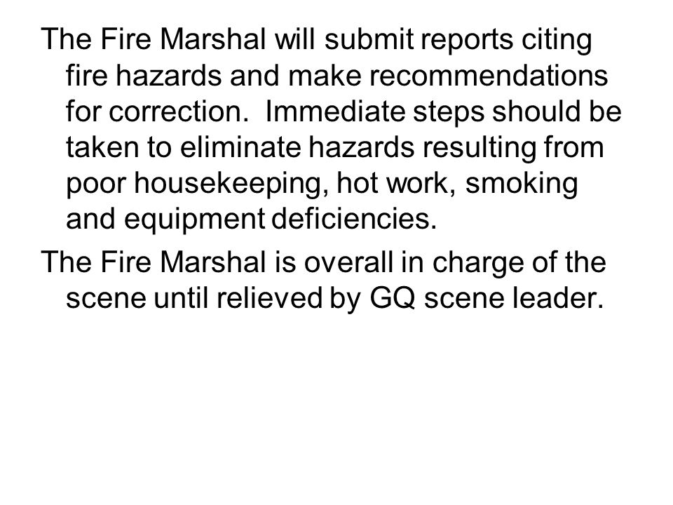 The Fire Marshal will submit reports citing fire hazards and make recommendations for correction. Immediate steps should be taken to eliminate hazards resulting from poor housekeeping, hot work, smoking and equipment deficiencies.
