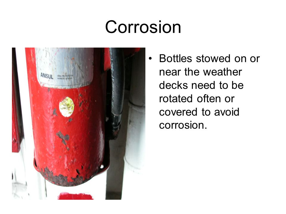 Corrosion Bottles stowed on or near the weather decks need to be rotated often or covered to avoid corrosion.