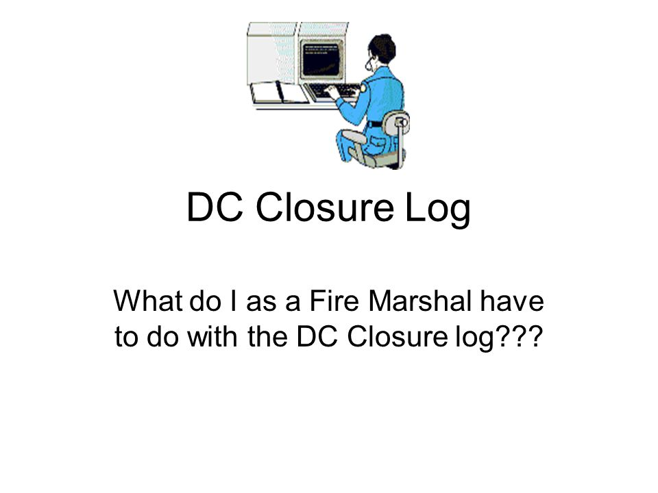 What do I as a Fire Marshal have to do with the DC Closure log