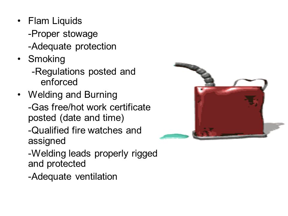 Flam Liquids -Proper stowage. -Adequate protection. Smoking. -Regulations posted and enforced. Welding and Burning.