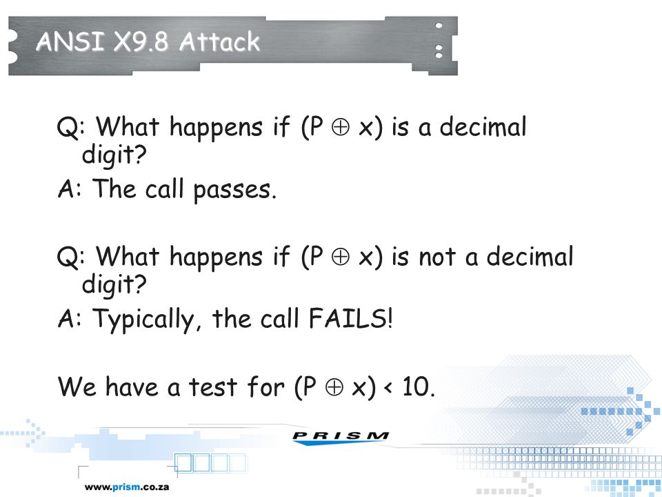 ANSI X9.8 Attack Q: What happens if (P  x) is a decimal digit A: The call passes. Q: What happens if (P  x) is not a decimal digit