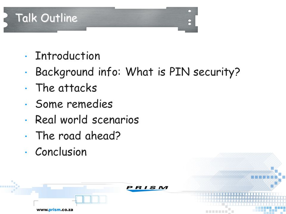 Talk Outline Introduction. Background info: What is PIN security The attacks. Some remedies. Real world scenarios.