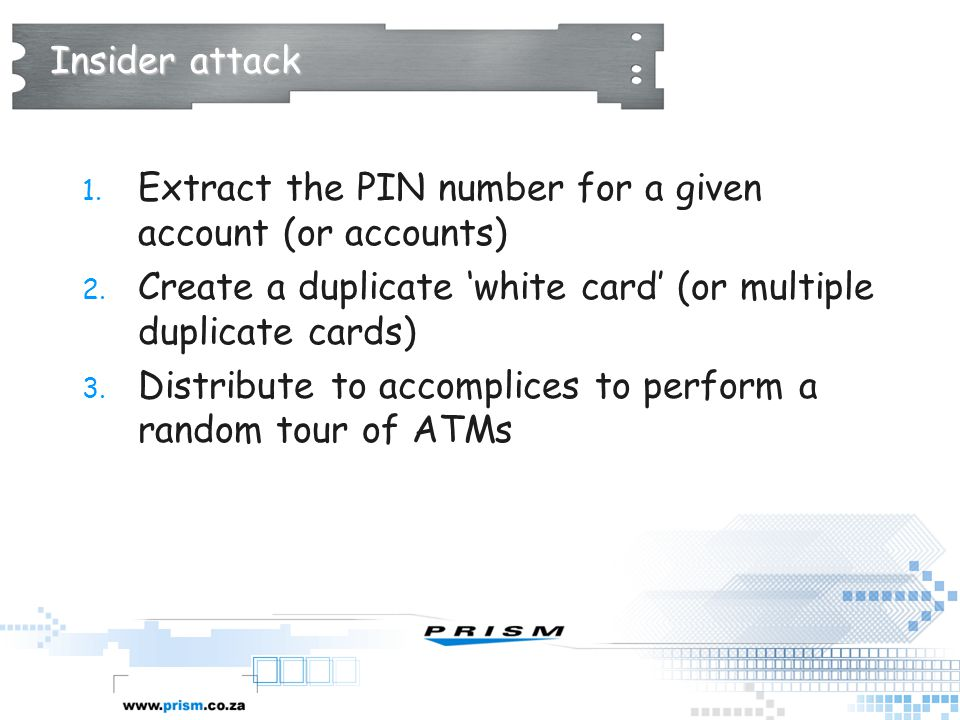 Insider attack Extract the PIN number for a given account (or accounts) Create a duplicate 'white card' (or multiple duplicate cards)