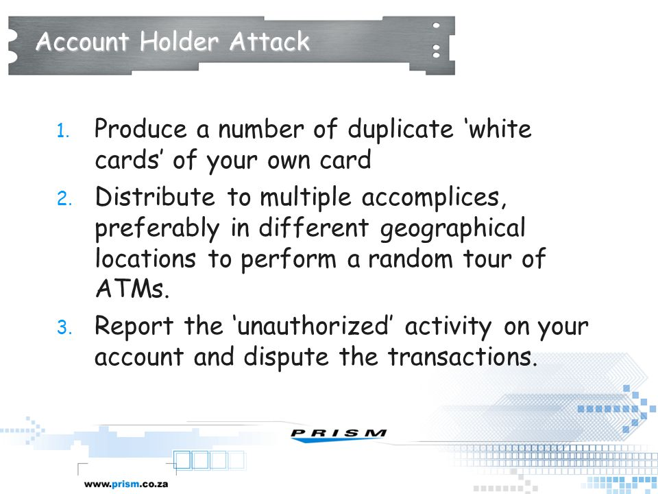 Account Holder Attack Produce a number of duplicate 'white cards' of your own card.