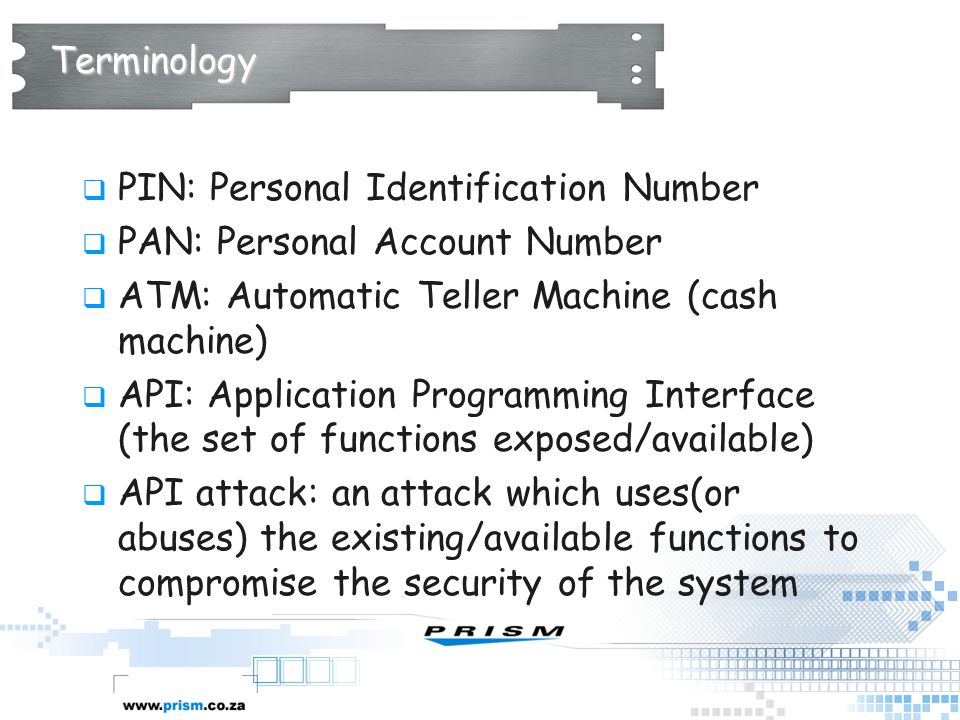 Terminology PIN: Personal Identification Number. PAN: Personal Account Number. ATM: Automatic Teller Machine (cash machine)