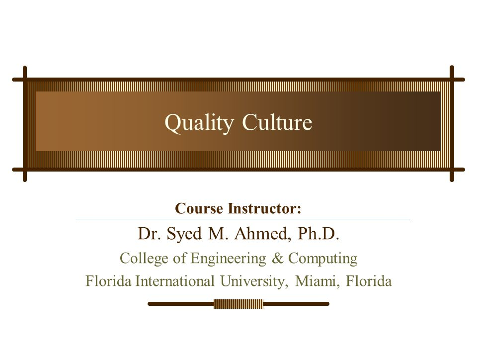 Quality Culture Dr. Syed M. Ahmed, Ph.D. Course Instructor: