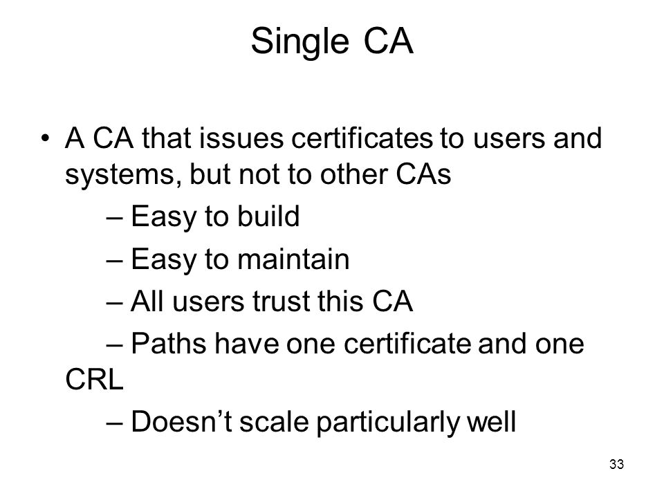 Single CA A CA that issues certificates to users and systems, but not to other CAs. – Easy to build.