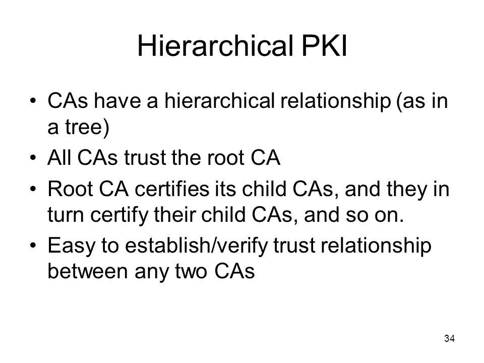 Hierarchical PKI CAs have a hierarchical relationship (as in a tree)