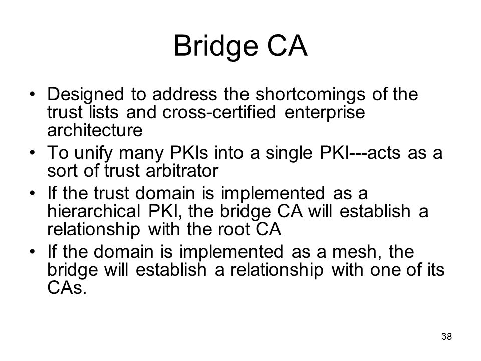 Bridge CA Designed to address the shortcomings of the trust lists and cross-certified enterprise architecture.