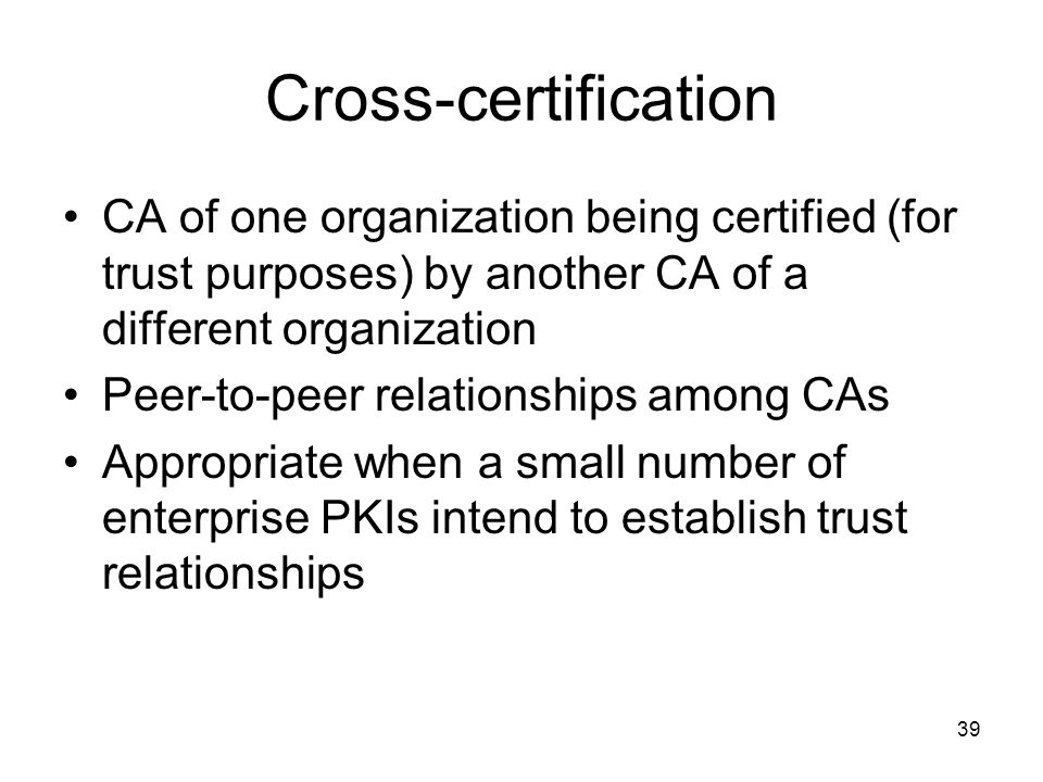 Cross-certification CA of one organization being certified (for trust purposes) by another CA of a different organization.