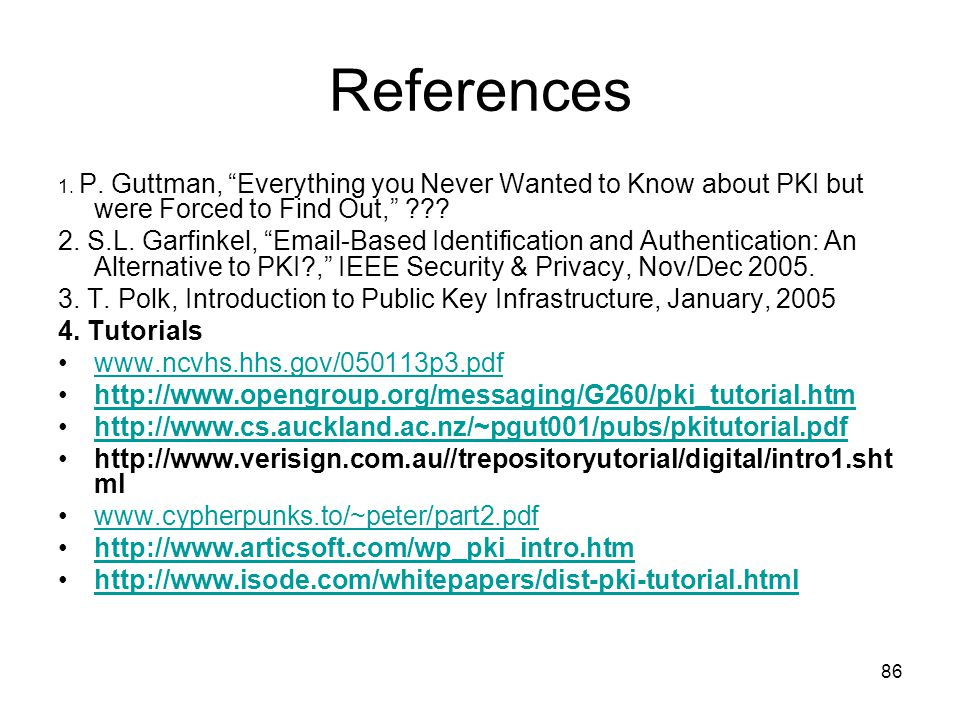 References 1. P. Guttman, Everything you Never Wanted to Know about PKI but were Forced to Find Out,